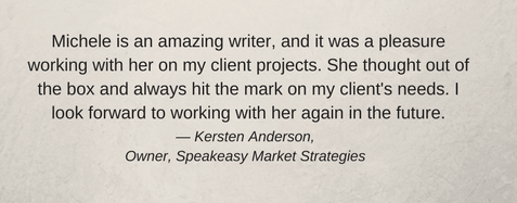Michele is an amazing writer and it was a pleasure working with her on my client projects. She thought out of the box and always hit the mark on my client's needs. I look forward to work